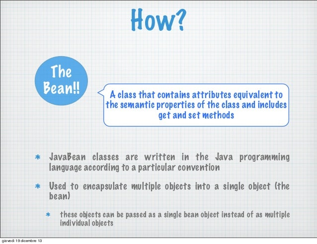 How? The Bean!!  A class that contains attributes equivalent to the semantic properties of the class and includes get and ...
