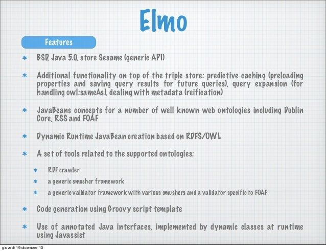 Elmo Features BSD, Java 5.0, store Sesame (generic API) Additional functionality on top of the triple store: predictive ca...