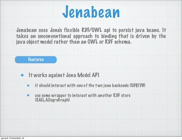 Jenabean Jenabean uses Jena's flexible RDF/OWL api to persist java beans. It takes an unconventional approach to binding t...