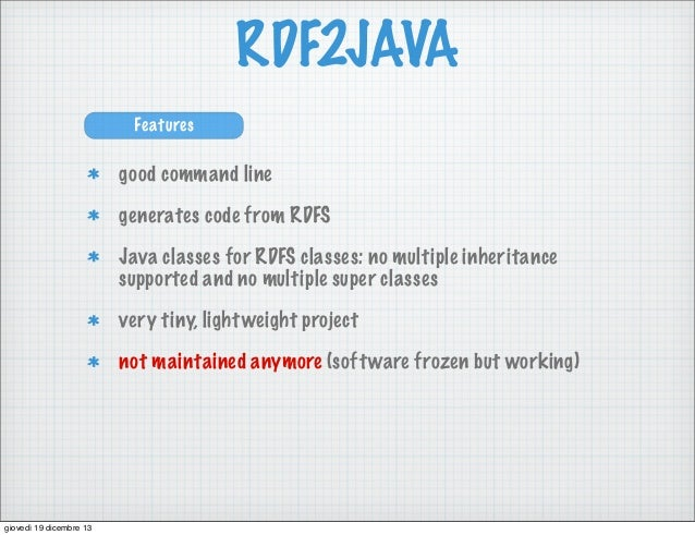 RDF2JAVA Features  good command line generates code from RDFS Java classes for RDFS classes: no multiple inheritance suppo...