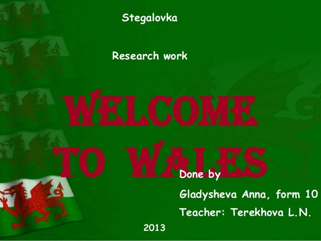 Welcome to Wales Stegalovka Research work Done by Gladysheva Anna, form 10 Teacher: Terekhova L.N. 2013