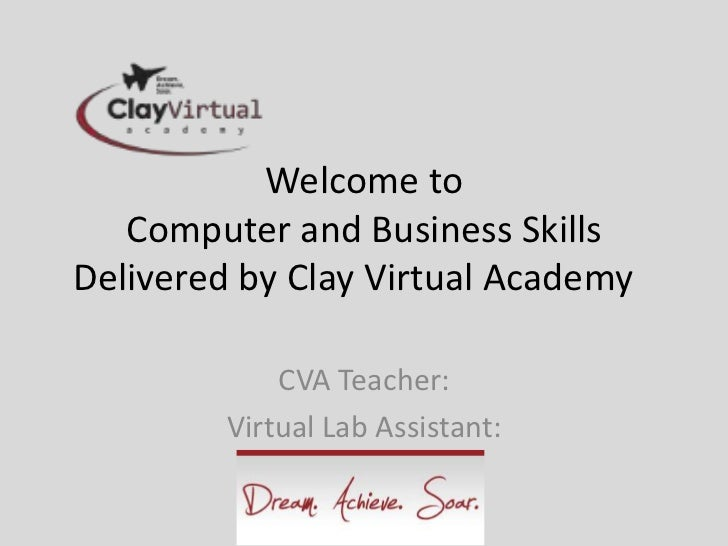 Welcome to   Computer and Business SkillsDelivered by Clay Virtual Academy             CVA Teacher:         Virtual Lab As...