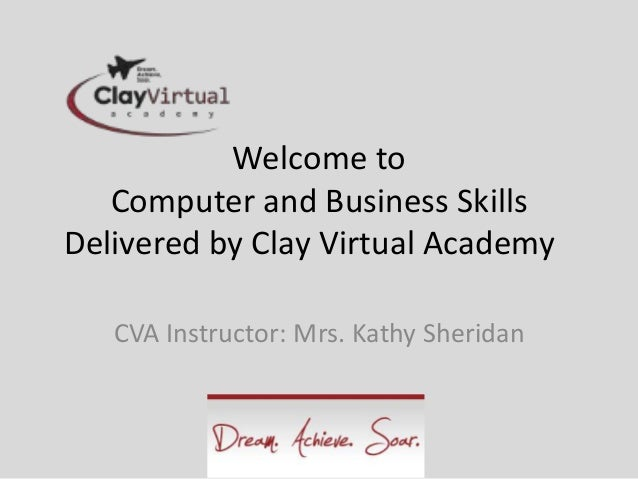 Welcome to   Computer and Business SkillsDelivered by Clay Virtual Academy   CVA Instructor: Mrs. Kathy Sheridan