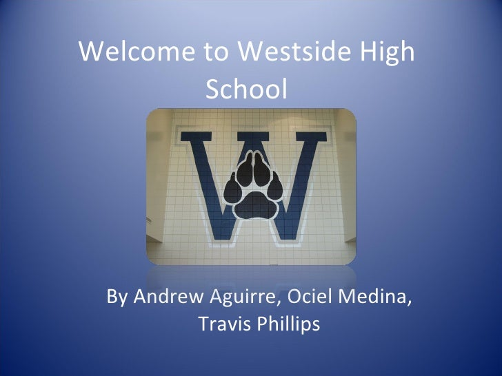 Welcome to Westside High School By Andrew Aguirre, Ociel Medina, Travis Phillips