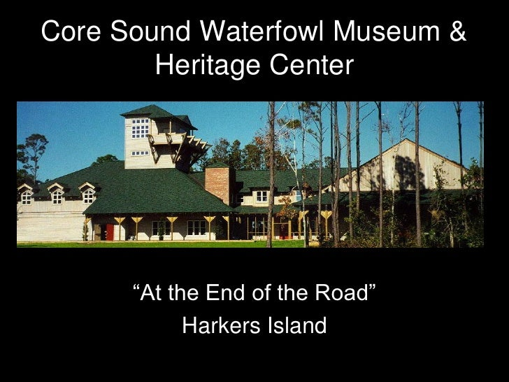"""Core Sound Waterfowl Museum &         Heritage Center           """"At the End of the Road""""             Harkers Island"""