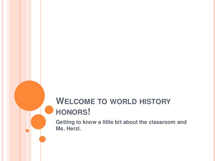 WELCOME TO WORLD HISTORYHONORS!Getting to know a little bit about the classroom andMs. Herzl.