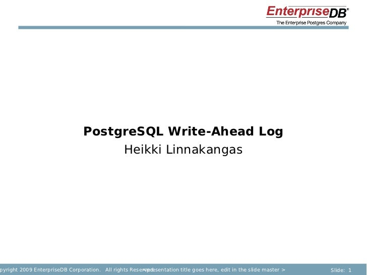 PostgreSQL Write-Ahead Log                                     Heikki Linnakangaspyright 2009 EnterpriseDB Corporation. Al...