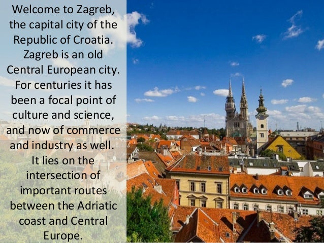 Welcome to Zagreb, the capital city of the Republic of Croatia. Zagreb is an old Central European city. For centuries it h...