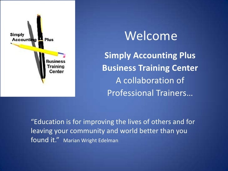 Welcome<br />Simply Accounting Plus<br />Business Training Center<br />A collaboration of <br />Professional Trainers…<br ...