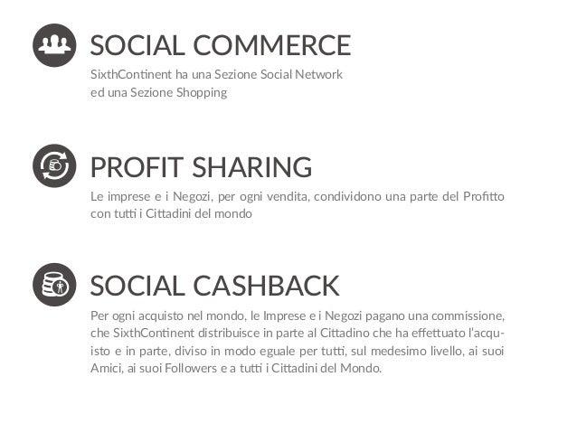 SOCIAL CASHBACK Per ogni acquisto nel mondo, le Imprese e i Negozi pagano una commissione, che SixthContinent distribuisce...