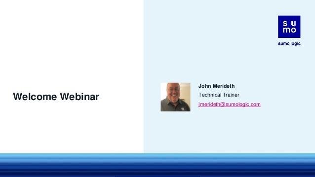Welcome Webinar John Merideth Technical Trainer jmerideth@sumologic.com