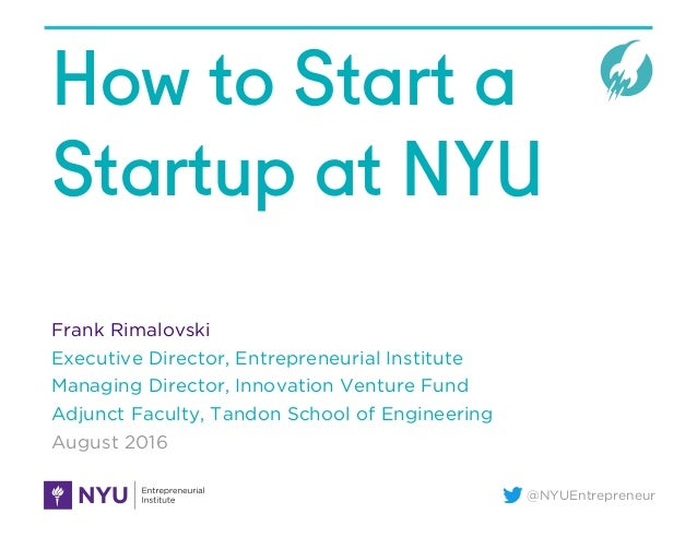 @NYUEntrepreneur How to Start a Startup at NYU Frank Rimalovski Executive Director, Entrepreneurial Institute Managing Dir...