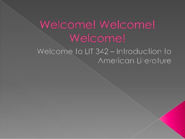  Hello ladies and gentlemen!!! Welcome to LIT 342 – Intro to American Literature. It is my sincere hope to guide and scaf...
