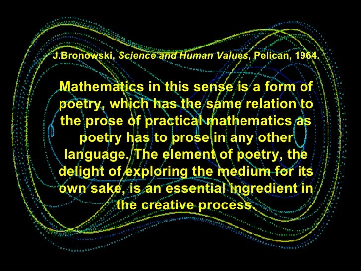J.Bronowski,  Science and Human Values , Pelican, 1964.   Mathematics in this sense is a form of poetry, which has the sam...