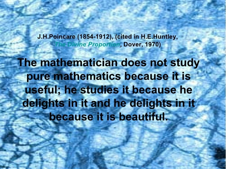 J.H.Poincare (1854-1912), (cited in H.E.Huntley,  The Divine Proportion , Dover, 1970)  The mathematician does not study p...