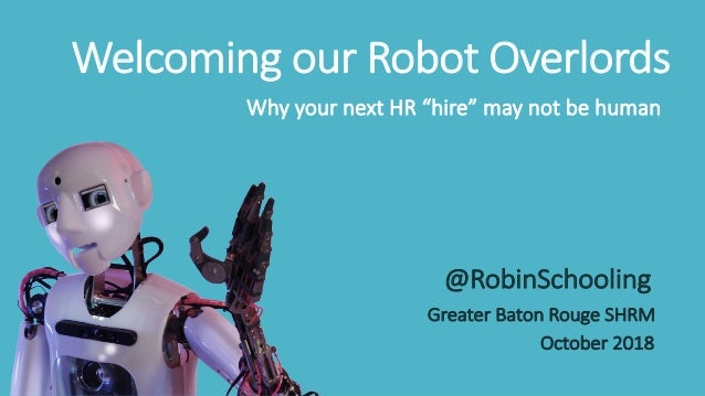 """Welcoming our Robot Overlords Why your next HR """"hire"""" may not be human @RobinSchooling Greater Baton Rouge SHRM October 20..."""