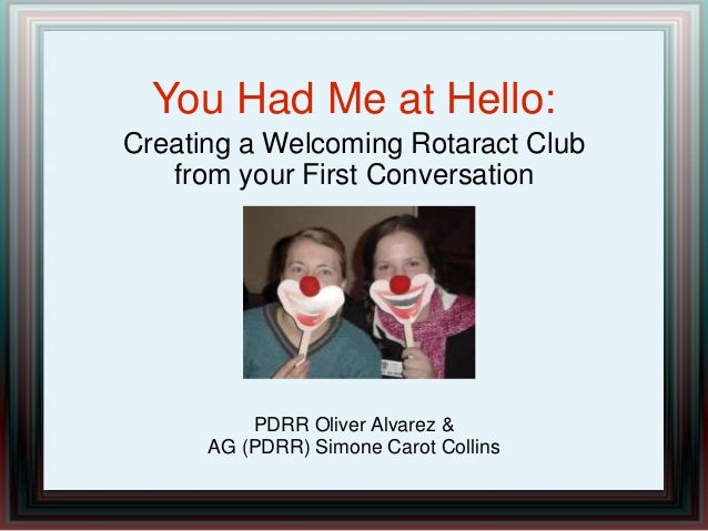 You Had Me at Hello: Creating a Welcoming Rotaract Club from your First Conversation PDRR Oliver Alvarez & AG (PDRR) Simon...