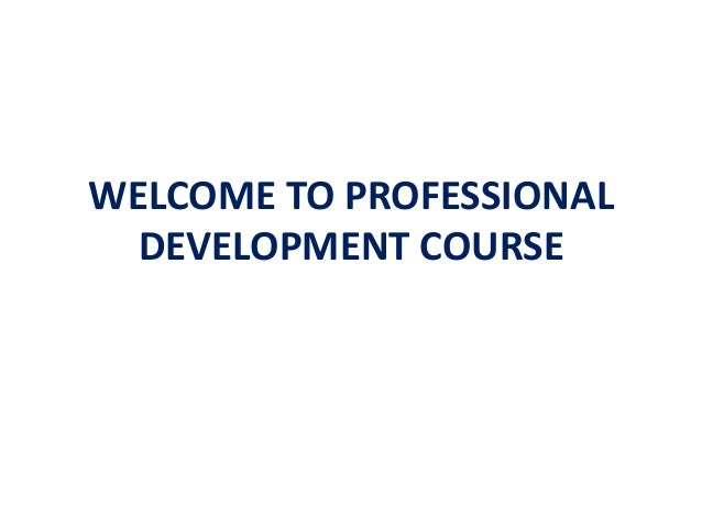 WELCOME TO PROFESSIONAL  DEVELOPMENT COURSE