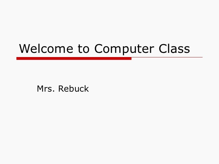 Welcome to Computer Class Mrs. Rebuck