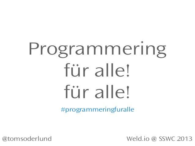 Programmering für alle! für alle! Weld.io @ SSWC 2013@tomsoderlund #programmeringfuralle
