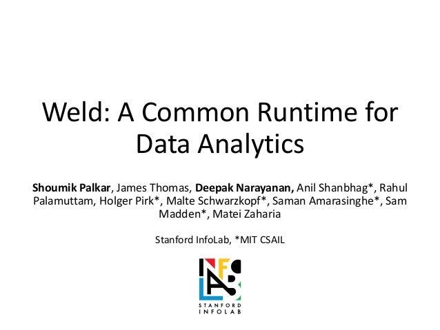 Weld: A Common Runtime for Data Analytics Shoumik Palkar, James Thomas, Deepak Narayanan, Anil Shanbhag*, Rahul Palamuttam...