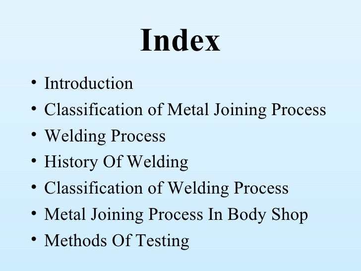 Index•   Introduction•   Classification of Metal Joining Process•   Welding Process•   History Of Welding•   Classificatio...