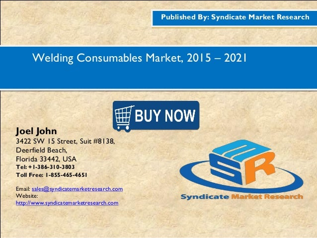 Published By: Syndicate Market Research Welding Consumables Market, 2015 – 2021 Joel John 3422 SW 15 Street, Suit #8138, D...