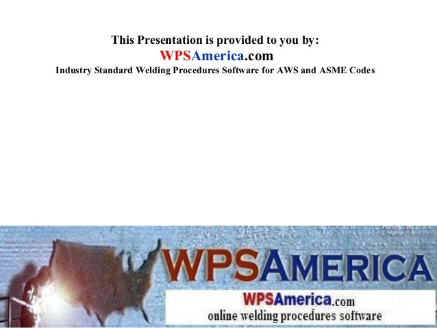 This Presentation is provided to you by: WPSAmerica.com Industry Standard Welding Procedures Software for AWS and ASME Cod...