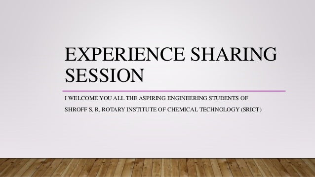 EXPERIENCE SHARING SESSION I WELCOME YOU ALL THE ASPIRING ENGINEERING STUDENTS OF SHROFF S. R. ROTARY INSTITUTE OF CHEMICA...