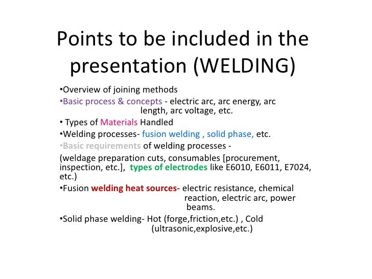 Points to be included in the presentation (WELDING)•Overview of joining methods•Basic process & concepts - electric arc, a...