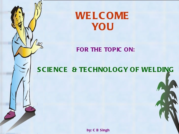 WELCOME YOU FOR THE TOPIC ON: by: C B Singh SCIENCE  & TECHNOLOGY OF WELDING