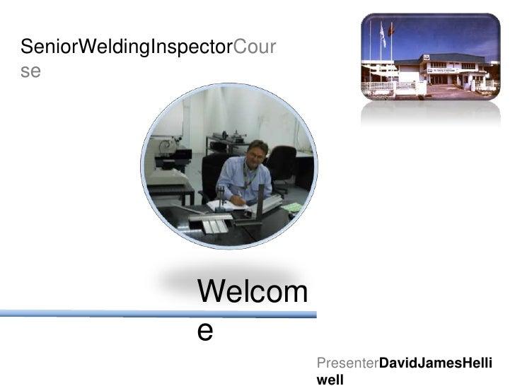 SeniorWeldingInspectorCourse<br />Welcome<br />PresenterDavidJamesHelliwell<br />