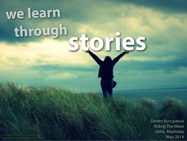 we learn stories cc licensed ( BY NC ) flickr photo by elaine: http://flickr.com/photos/elaine_macc/53371612/ Darren Kuropat...