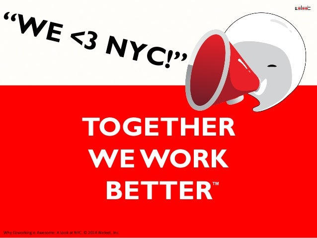 TOGETHER WE WORK BETTER™    Why  Coworking  is  Awesome:  A  Look  at  NYC.  ©  2014  Weleet,  Inc...