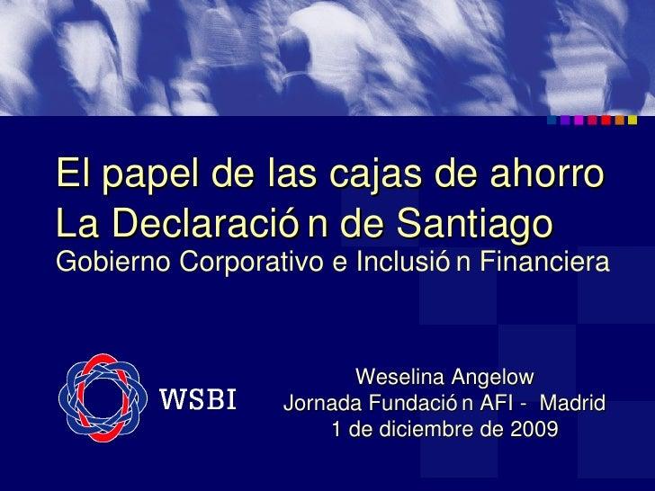 El papel de las cajas de ahorro La Declaración de Santiago   Gobierno Corporativo e Inclusión Financiera Weselina Angelow ...