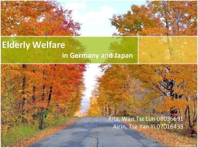 Elderly Welfare in Germany and Japan Rita, Wan Tsz Lun 08036691 Airin, Tse Yan Yi 07016433