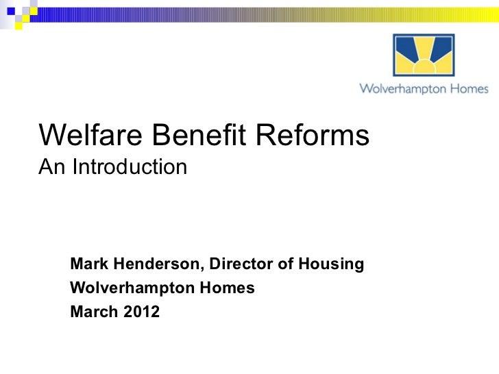 Welfare Benefit ReformsAn Introduction   Mark Henderson, Director of Housing   Wolverhampton Homes   March 2012