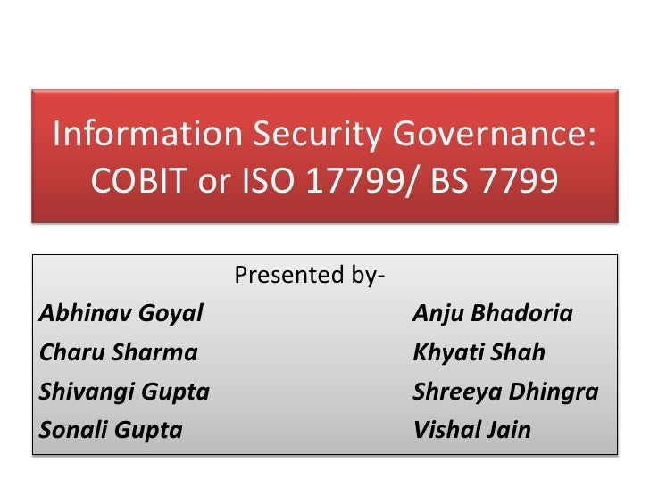 Information Security Governance: COBIT or ISO 17799/ BS 7799<br />				Presented by-<br />Abhinav Goyal			        AnjuBhado...
