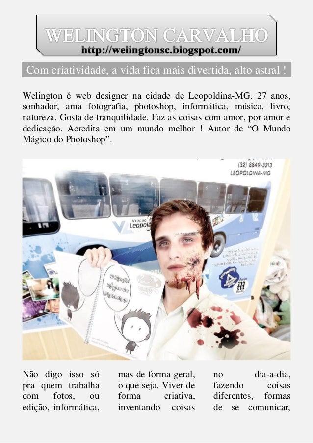 Com criatividade, a vida fica mais divertida, alto astral !  Welington é web designer na cidade de Leopoldina-MG. 27 anos,...