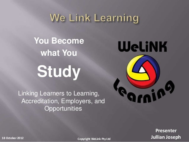 PresenterJullian Joseph18 October 2012 Copyright WeLink Pty LtdYou Becomewhat YouStudyLinking Learners to Learning,Accredi...