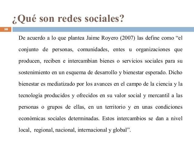 """¿Qué son redes sociales? De acuerdo a lo que plantea Jaime Royero (2007) las define como """"el conjunto de personas, comunid..."""