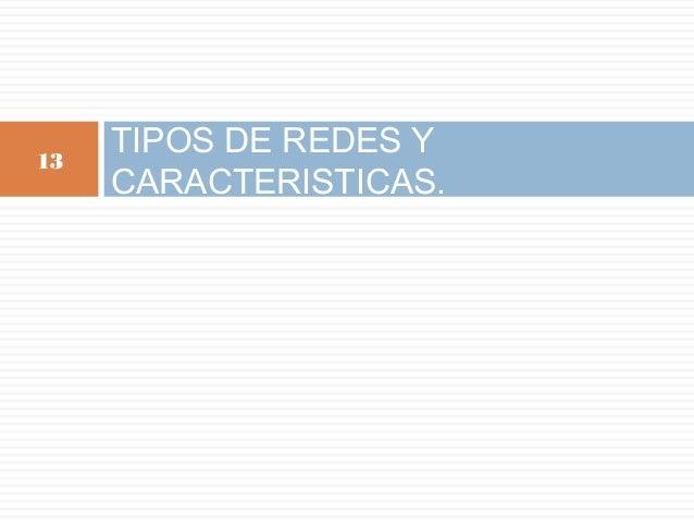 TIPOS DE REDES Y CARACTERISTICAS. 13