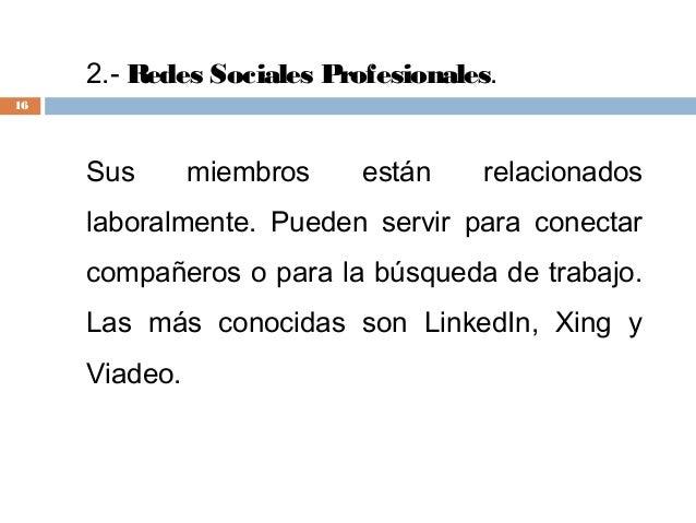 2.-Redes Sociales Profesionales. Sus miembros están relacionados laboralmente. Pueden servir para conectar compañeros o p...
