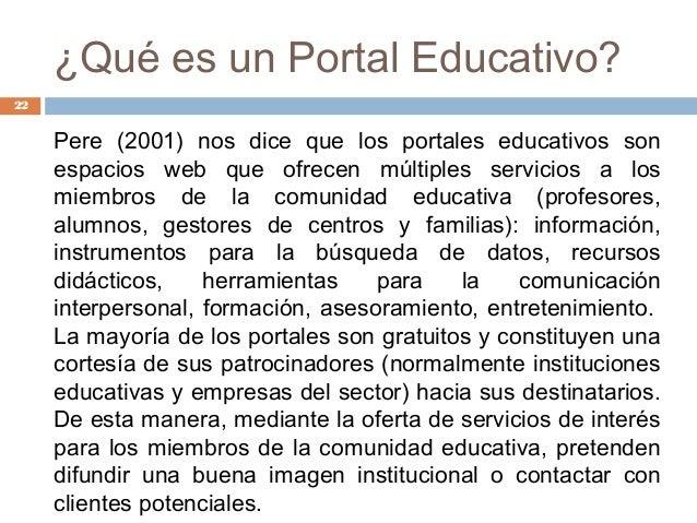 ¿Qué es un Portal Educativo? Pere (2001) nos dice que los portales educativos son espacios web que ofrecen múltiples servi...