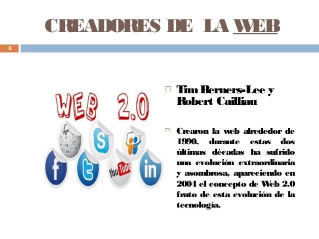 CREADORES DE LA WEB  TimBerners-Lee y Robert Cailliau  Crearon la web alrededor de 1990, durante estas dos últimas décad...