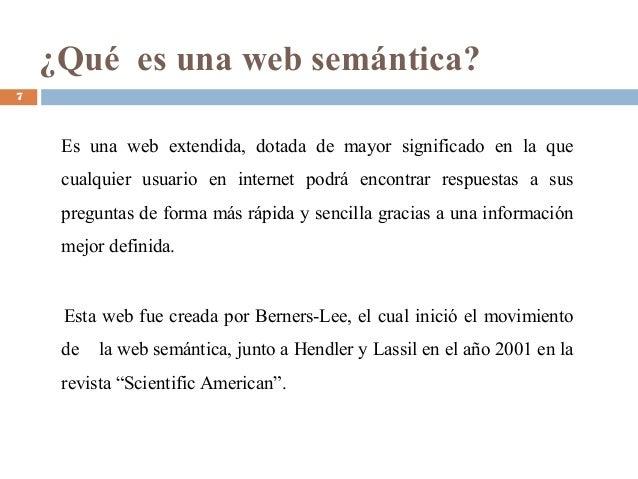 ¿Qué es una web semántica? Es una web extendida, dotada de mayor significado en la que cualquier usuario en internet podrá...