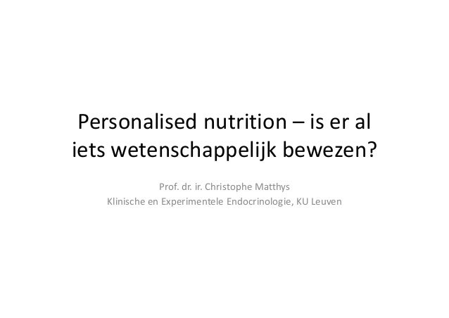 Personalised nutrition – iseral ietswetenschappelijkbewezen? Prof.dr.ir.ChristopheMatthys KlinischeenExperiment...