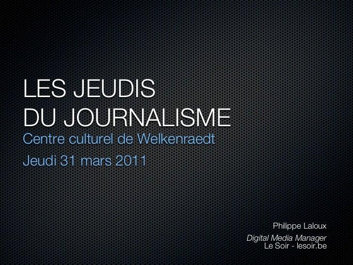 LES JEUDISDU JOURNALISMECentre culturel de WelkenraedtJeudi 31 mars 2011                                         Philippe ...