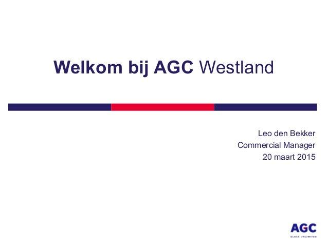 Welkom bij AGC Westland Leo den Bekker Commercial Manager 20 maart 2015