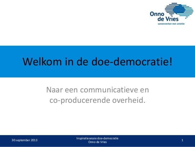 Welkom in de doe-democratie! Naar een communicatieve en co-producerende overheid.  30 september 2013  Inspiratiesessie doe...
